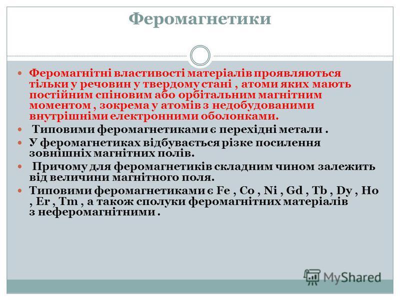 Феромагнетики Феромагнітні властивості матеріалів проявляються тільки у речовин у твердому стані, атоми яких мають постійним спіновим або орбітальним магнітним моментом, зокрема у атомів з недобудованими внутрішніми електронними оболонками. Типовими