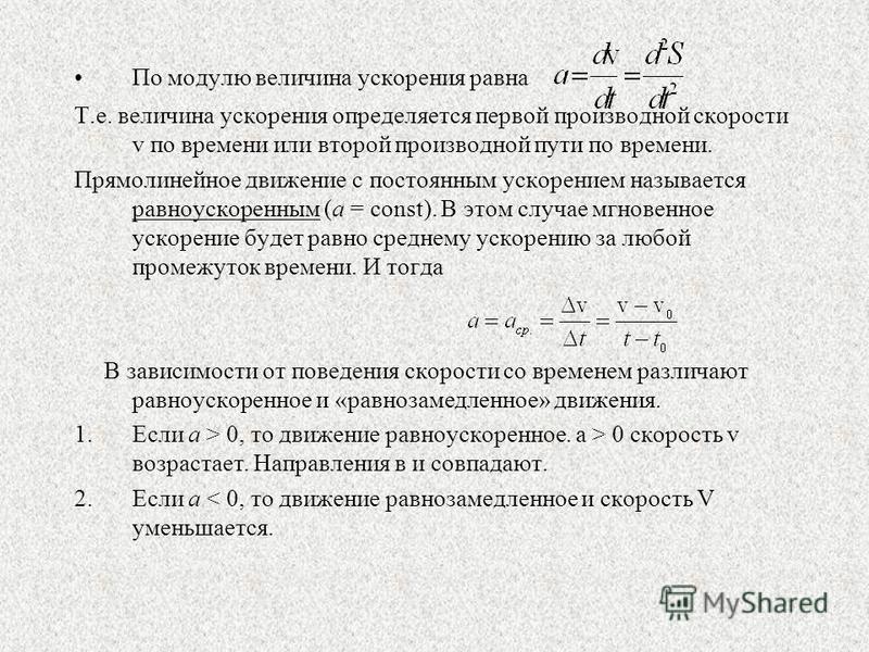 По модулю величина ускорения равна Т.е. величина ускорения определяется первой производной скорости v по времени или второй производной пути по времени. Прямолинейное движение с постоянным ускорением называется равноускоренным (a = const). В этом слу