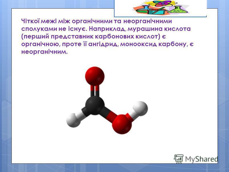 Чіткої межі між органічними та неорганічними сполуками не існує. Наприклад, мурашина кислота (перший представник карбонових кислот) є органічною, проте її ангідрид, монооксид карбону, є неорганічним.