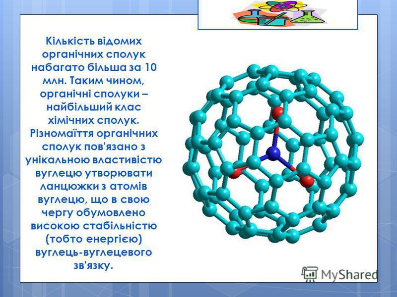 Кількість відомих органічних сполук набагато більша за 10 млн. Таким чином, органічні сполуки – найбільший клас хімічних сполук. Різномаїття органічних сполук пов'язано з унікальною властивістю вуглецю утворювати ланцюжки з атомів вуглецю, що в свою