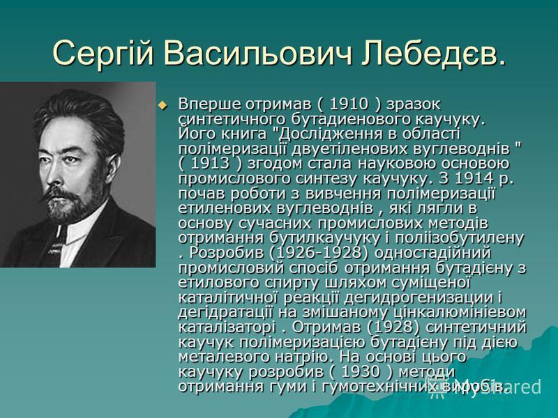 Сергій Васильович Лебедєв. Вперше отримав ( 1910 ) зразок синтетичного бутадиенового каучуку. Його книга
