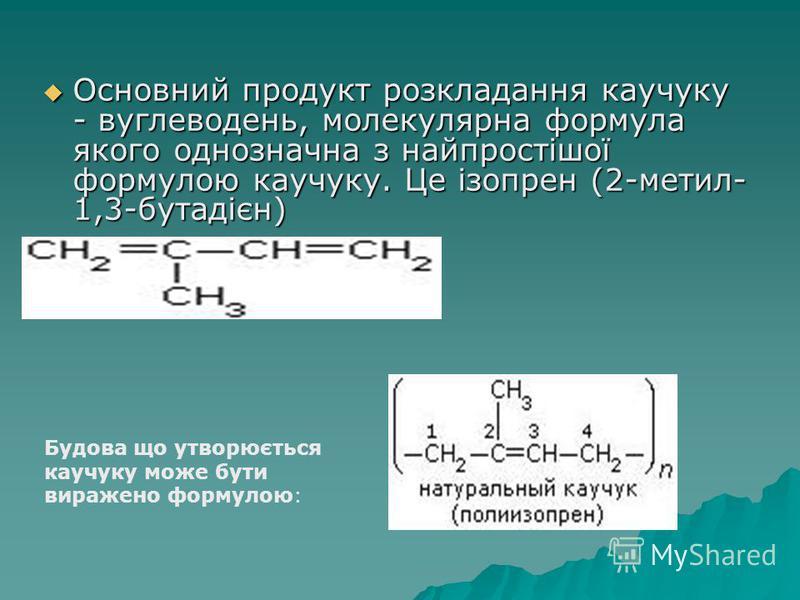 Основний продукт розкладання каучуку - вуглеводень, молекулярна формула якого однозначна з найпростішої формулою каучуку. Це ізопрен (2-метил- 1,3-бутадієн) Основний продукт розкладання каучуку - вуглеводень, молекулярна формула якого однозначна з на