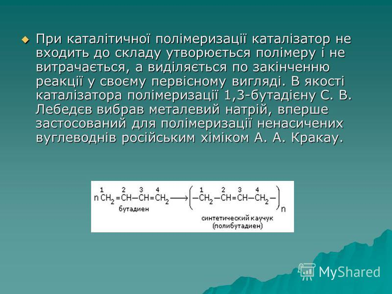 При каталітичної полімеризації каталізатор не входить до складу утворюється полімеру і не витрачається, а виділяється по закінченню реакції у своєму первісному вигляді. В якості каталізатора полімеризації 1,3-бутадієну С. В. Лебедєв вибрав металевий