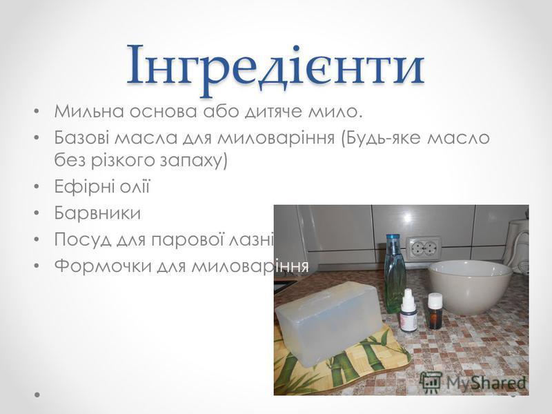 Інгредієнти Мильна основа або дитяче мило. Базові масла для миловаріння (Будь-яке масло без різкого запаху) Ефірні олії Барвники Посуд для парової лазні Формочки для миловаріння