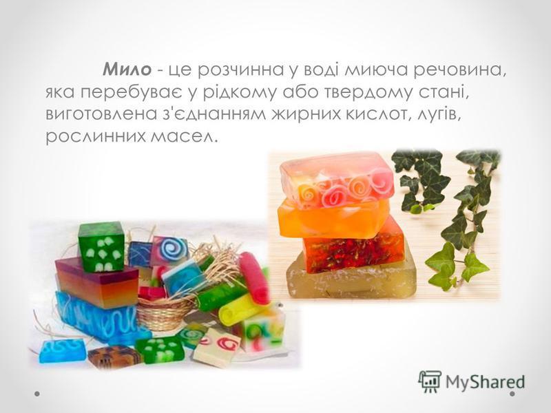 Мило - це розчинна у воді миюча речовина, яка перебуває у рідкому або твердому стані, виготовлена з'єднанням жирних кислот, лугів, рослинних масел.
