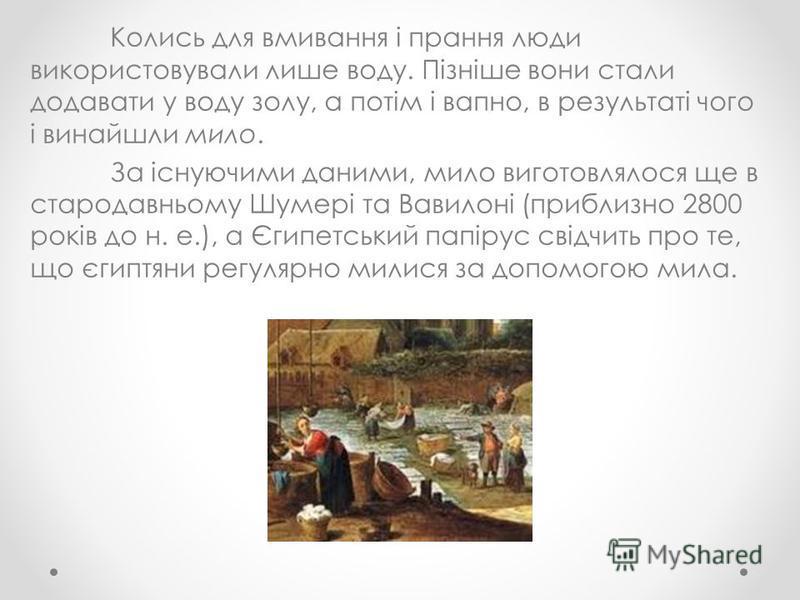 Колись для вмивання і прання люди використовували лише воду. Пізніше вони стали додавати у воду золу, а потім і вапно, в результаті чого і винайшли мило. За існуючими даними, мило виготовлялося ще в стародавньому Шумері та Вавилоні (приблизно 2800 ро