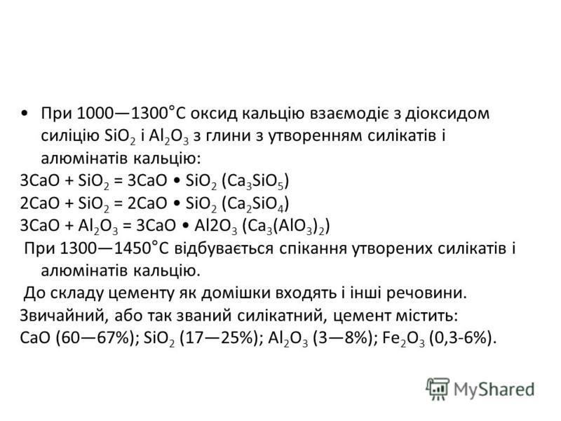 При 10001300°С оксид кальцію взаємодіє з діоксидом силіцію SiO 2 і Al 2 O 3 з глини з утворенням силікатів і алюмінатів кальцію: 3CaO + SiO 2 = 3CaO SiO 2 (Ca 3 SiO 5 ) 2CaO + SiO 2 = 2CaO SiO 2 (Ca 2 SiO 4 ) 3CaO + Al 2 O 3 = 3CaO Al2O 3 (Ca 3 (AlO