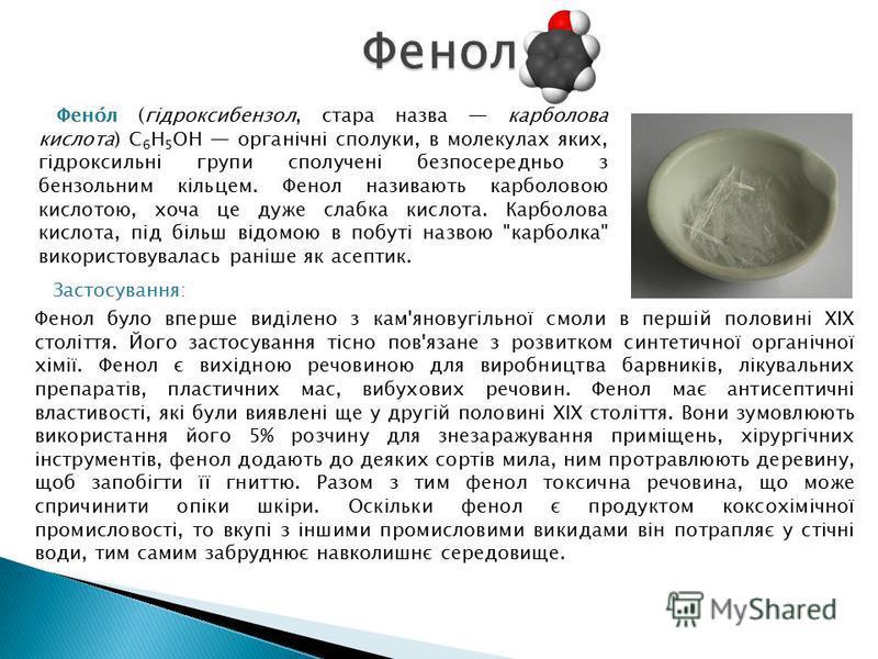Застосування: Фенол було вперше виділено з кам'яновугільної смоли в першій половині XIX століття. Його застосування тісно пов'язане з розвитком синтетичної органічної хімії. Фенол є вихідною речовиною для виробництва барвників, лікувальних препаратів