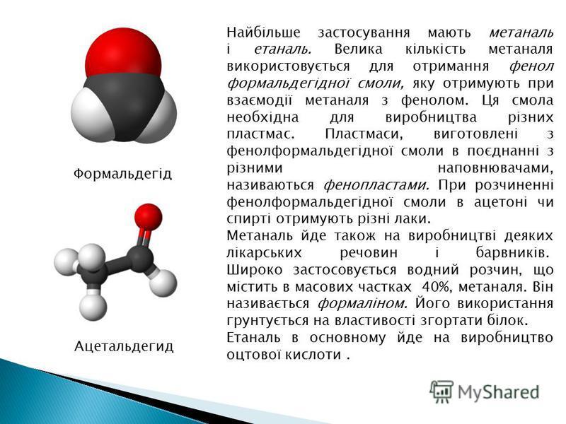 Найбільше застосування мають метаналь і етаналь. Велика кількість метаналя використовується для отримання фенол формальдегідної смоли, яку отримують при взаємодії метаналя з фенолом. Ця смола необхідна для виробництва різних пластмас. Пластмаси, виго