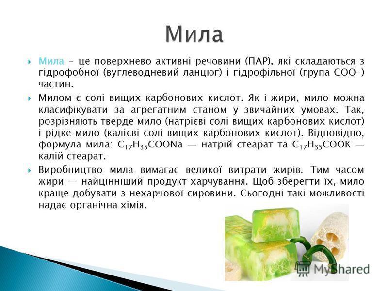 Мила - це поверхнево активні речовини (ПАР), які складаються з гідрофобної (вуглеводневий ланцюг) і гідрофільної (група СОО-) частин. Милом є солі вищих карбонових кислот. Як і жири, мило можна класифікувати за агрегатним станом у звичайних умовах. Т