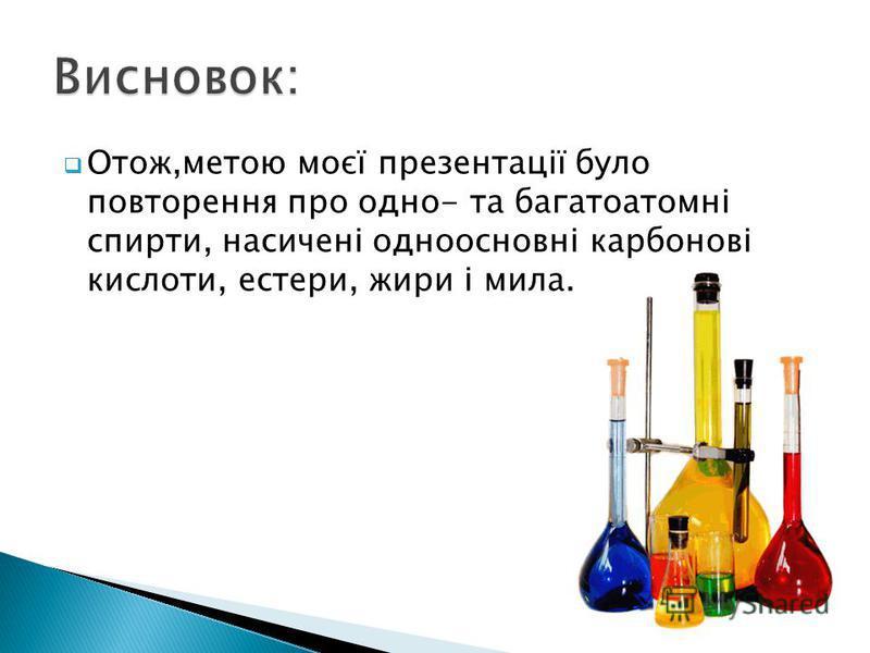 Отож,метою моєї презентації було повторення про одно- та багатоатомні спирти, насичені одноосновні карбонові кислоти, естери, жири і мила.