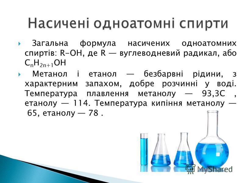 Загальна формула насичених одноатомних спиртів: R-OH, де R вуглеводневий радикал, або C n H 2n+1 OH Метанол і етанол безбарвні рідини, з характерним запахом, добре розчинні у воді. Температура плавлення метанолу 93,3C, етанолу 114. Температура кипінн