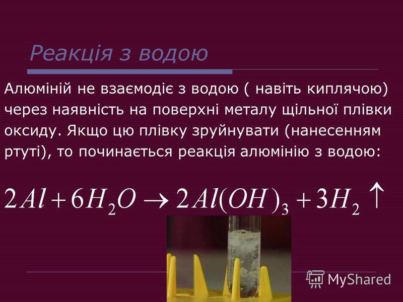 Реакція з водою Алюміній не взаємодіє з водою ( навіть киплячою) через наявність на поверхні металу щільної плівки оксиду. Якщо цю плівку зруйнувати (нанесенням ртуті), то починається реакція алюмінію з водою: