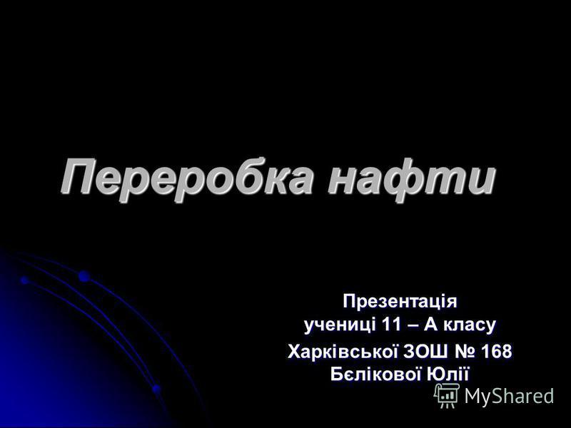 Переробка нафти Презентація учениці 11 – А класу Харківської ЗОШ 168 Бєлікової Юлії