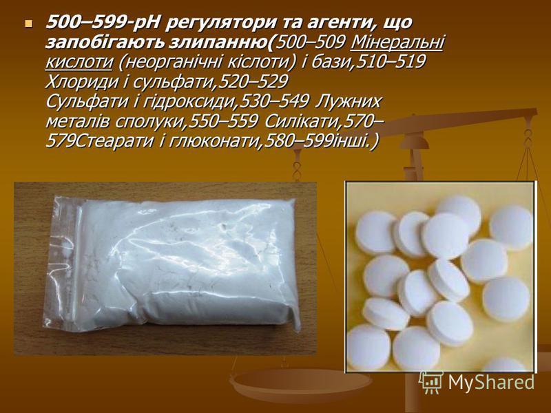 500–599-pH регулятори та агенти, що запобігають злипанню(500–509 Мінеральні кислоти (неорганічні кіслоти) і бази,510–519 Хлориди і сульфати,520–529 Сульфати і гідроксиди,530–549 Лужних металів сполуки,550–559 Силікати,570– 579Стеарати і глюконати,580