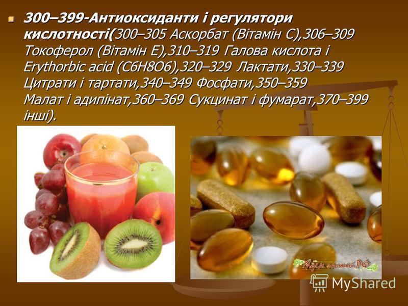 300–399-Антиоксиданти і регулятори кислотності(300–305 Аскорбат (Вітамін C),306–309 Токоферол (Вітамін E),310–319 Галова кислота і Erythorbic acid (C6H8O6),320–329 Лактати,330–339 Цитрати і тартати,340–349 Фосфати,350–359 Малат і адипінат,360–369 Сук
