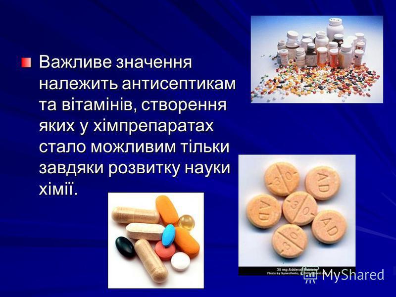 Важливе значення належить антисептикам та вітамінів, створення яких у хімпрепаратах стало можливим тільки завдяки розвитку науки хімії.