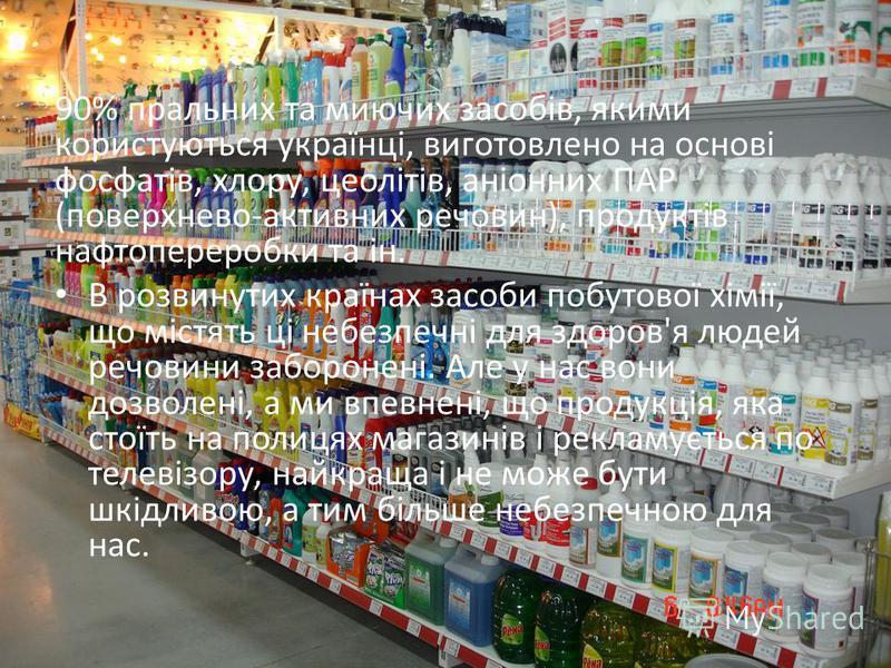 90% пральних та миючих засобів, якими користуються українці, виготовлено на основі фосфатів, хлору, цеолітів, аніонних ПАР (поверхнево-активних речовин), продуктів нафтопереробки та ін. В розвинутих країнах засоби побутової хімії, що містять ці небез