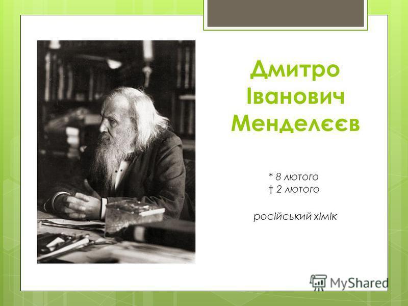 Дмитро Іванович Менделєєв * 8 лютого 2 лютого російський хімік