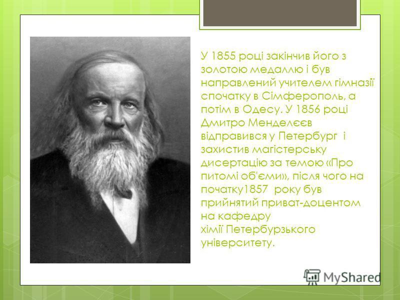У 1855 році закінчив його з золотою медаллю і був направлений учителем гімназії спочатку в Сімферополь, а потім в Одесу. У 1856 році Дмитро Менделєєв відправився у Петербург і захистив магістерську дисертацію за темою «Про питомі об'єми», після чого