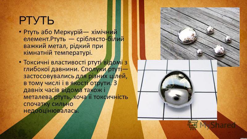 РТУТЬ Ртуть або Меркурій хімічний елемент.Ртуть сріблясто-білий важкий метал, рідкий при кімнатній температурі. Токсичні властивості ртуті відомі з глибокої давнини. Сполуки ртуті застосовувались для різних цілей, в тому числі і в якості отрути. З да
