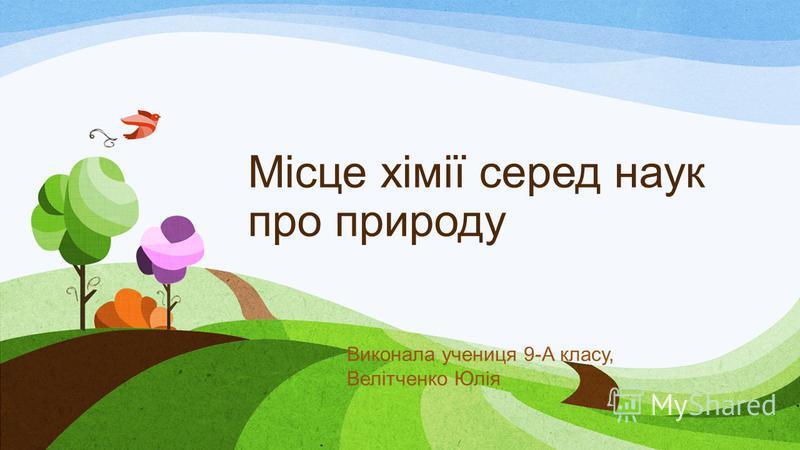 Місце хімії серед наук про природу Виконала учениця 9-А класу, Велітченко Юлія