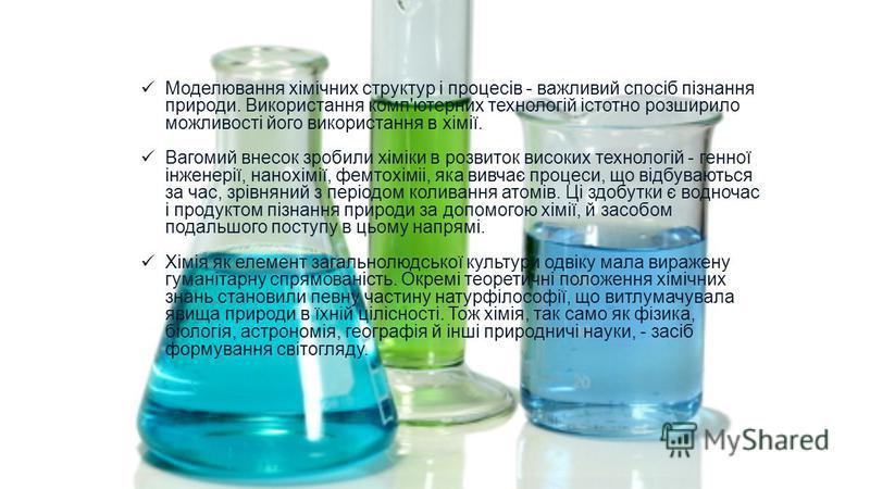 Моделювання хімічних структур і процесів - важливий спосіб пізнання природи. Використання комп'ютерних технологій істотно розширило можливості його використання в хімії. Вагомий внесок зробили хіміки в розвиток високих технологій - генної інженерії,