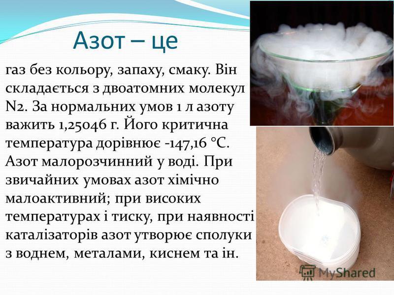 Азот – це газ без кольору, запаху, смаку. Він складається з двоатомних молекул N2. За нормальних умов 1 л азоту важить 1,25046 г. Його критична температура дорівнює -147,16 °С. Азот малорозчинний у воді. При звичайних умовах азот хімічно малоактивний