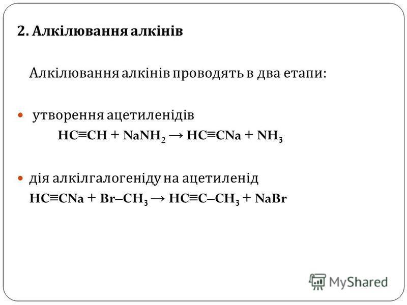 2. Алкілювання алкінів Алкілювання алкінів проводять в два етапи : утворення ацетиленідів HC CH + NaNH 2 HC CNa + NH 3 дія алкілгалогеніду на ацетиленід HC CNa + Br–CH 3 HC C–CH 3 + NaBr
