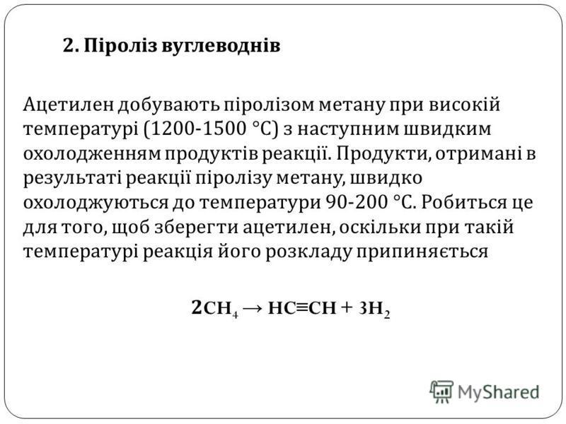 2. Піроліз вуглеводнів Ацетилен добувають піролізом метану при високій температурі (1200-1500 ° С ) з наступним швидким охолодженням продуктів реакції. Продукти, отримані в результаті реакції піролізу метану, швидко охолоджуються до температури 90-20