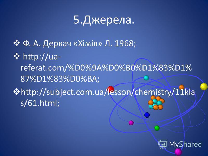 5.Джерела. Ф. А. Деркач «Хімія» Л. 1968; http://ua- referat.com/%D0%9A%D0%B0%D1%83%D1% 87%D1%83%D0%BA; http://subject.com.ua/lesson/chemistry/11kla s/61.html;