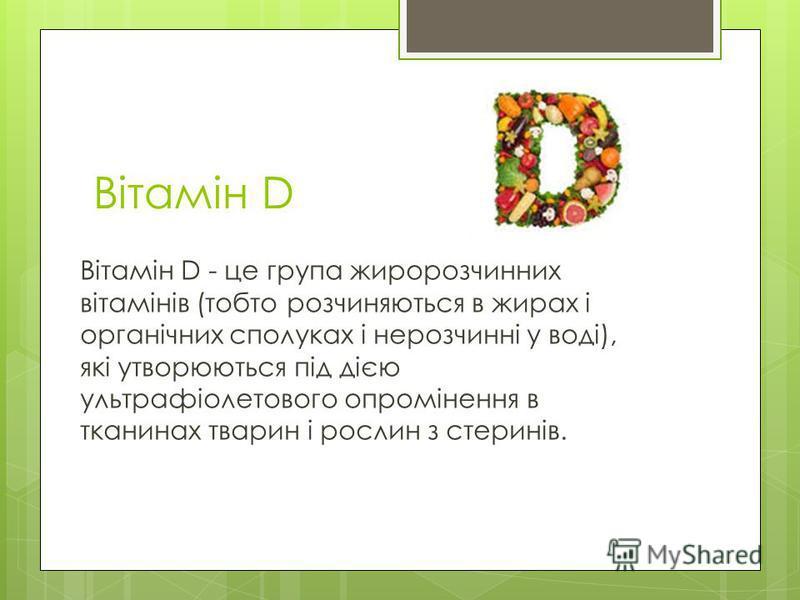 Вітамін D Вітамін D - це група жиророзчинних вітамінів (тобто розчиняються в жирах і органічних сполуках і нерозчинні у воді), які утворюються під дією ультрафіолетового опромінення в тканинах тварин і рослин з стеринів.