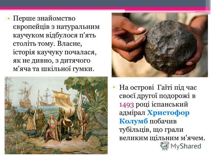 Історія відкриття натурального каучуку Каучук існує стільки років, скільки й сама природа. Скам'янілі залишки каучуконосних дерев, які були знайдені, мають вік близько трьох мільйонів років. Каучук мовою індіанців означає «сльози дерева ». Каучукові