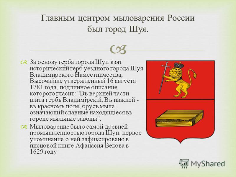 За основу герба города Шуи взят исторический герб уездного города Шуя Владимирского Наместничества, Высочайше утвержденный 16 августа 1781 года, подлинное описание которого гласит :