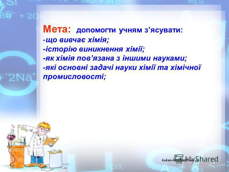 Мета: допомогти учням зясувати: -що вивчає хімія; -історію виникнення хімії; -як хімія повязана з іншими науками; -які основні задачі науки хімії та хімічної промисловості; kuksa-natalija@mail.ru