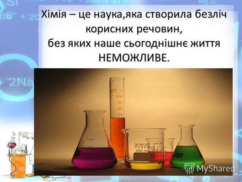 Хімія – це наука,яка створила безліч корисних речовин, без яких наше сьогоднішнє життя НЕМОЖЛИВЕ.
