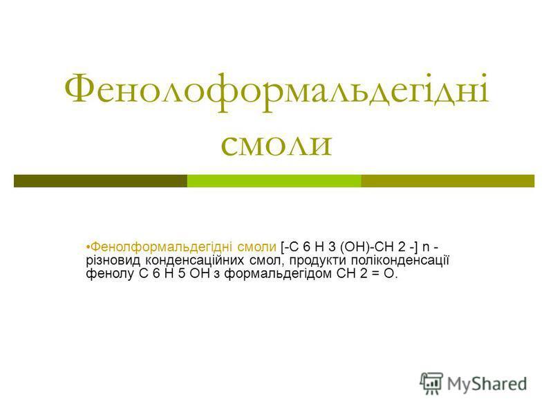Фенолоформальдегідні смоли Фенолформальдегідні смоли [-C 6 H 3 (OH)-CH 2 -] n - різновид конденсаційних смол, продукти поліконденсації фенолу C 6 H 5 OH з формальдегідом CH 2 = O.