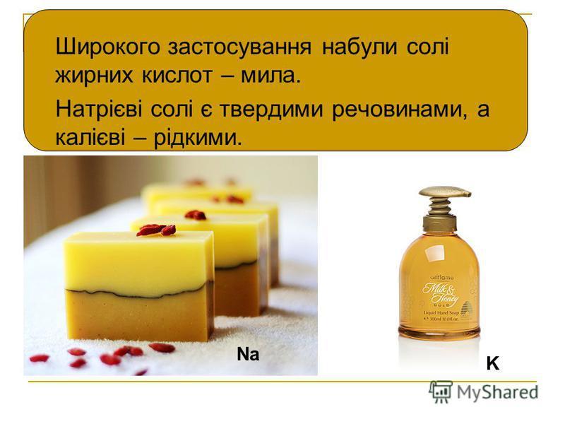 Широкого застосування набули солі жирних кислот – мила. Натрієві солі є твердими речовинами, а калієві – рідкими. Na K