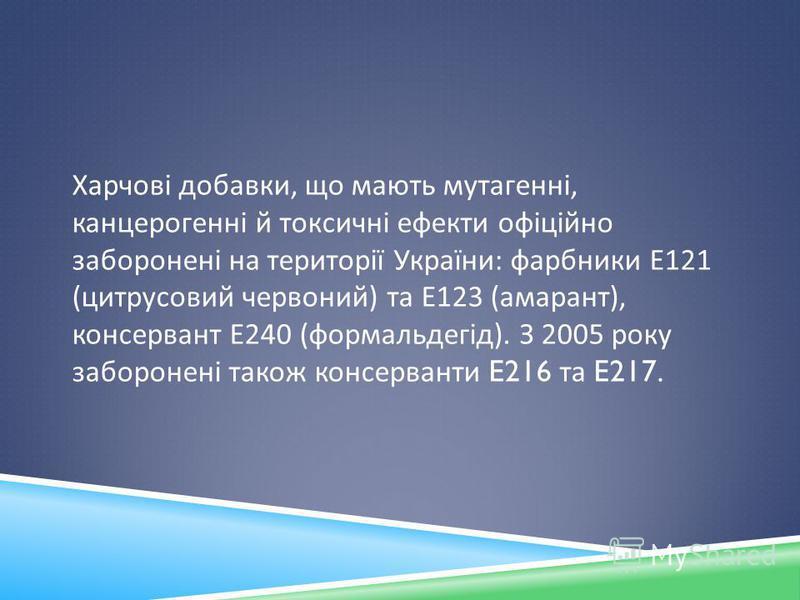 Харчові добавки, що мають мутагенні, канцерогенні й токсичні ефекти офіційно заборонені на території України : фарбники Е 121 ( цитрусовий червоний ) та Е 123 ( амарант ), консервант Е 240 ( формальдегід ). З 2005 року заборонені також консерванти E2