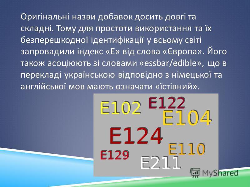 Оригінальні назви добавок досить довгі та складні. Тому для простоти використання та їх безперешкодної ідентифікації у всьому світі запровадили індекс « Е » від слова « Європа ». Його також асоціюють зі словами «essbar/ е dible», що в перекладі украї