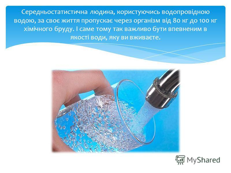 Середньостатистична людина, користуючись водопровідною водою, за своє життя пропускає через організм від 80 кг до 100 кг хімічного бруду. І саме тому так важливо бути впевненим в якості води, яку ви вживаєте.
