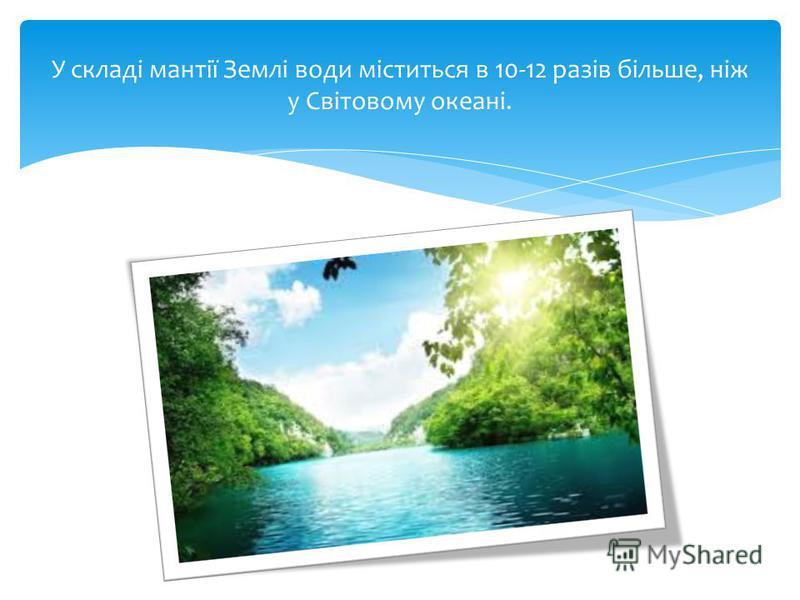 У складі мантії Землі води міститься в 10-12 разів більше, ніж у Світовому океані.