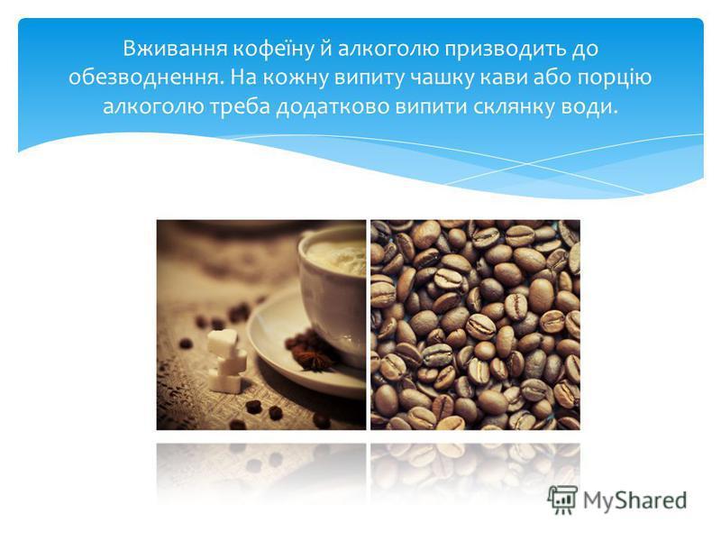 Вживання кофеїну й алкоголю призводить до обезводнення. На кожну випиту чашку кави або порцію алкоголю треба додатково випити склянку води.