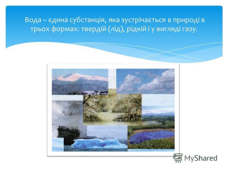 Вода – єдина субстанція, яка зустрічається в природі в трьох формах: твердій (лід), рідкій і у вигляді газу.