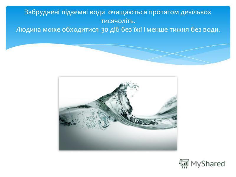 Забруднені підземні води очищаються протягом декількох тисячоліть. Людина може обходитися 30 діб без їжі і менше тижня без води.