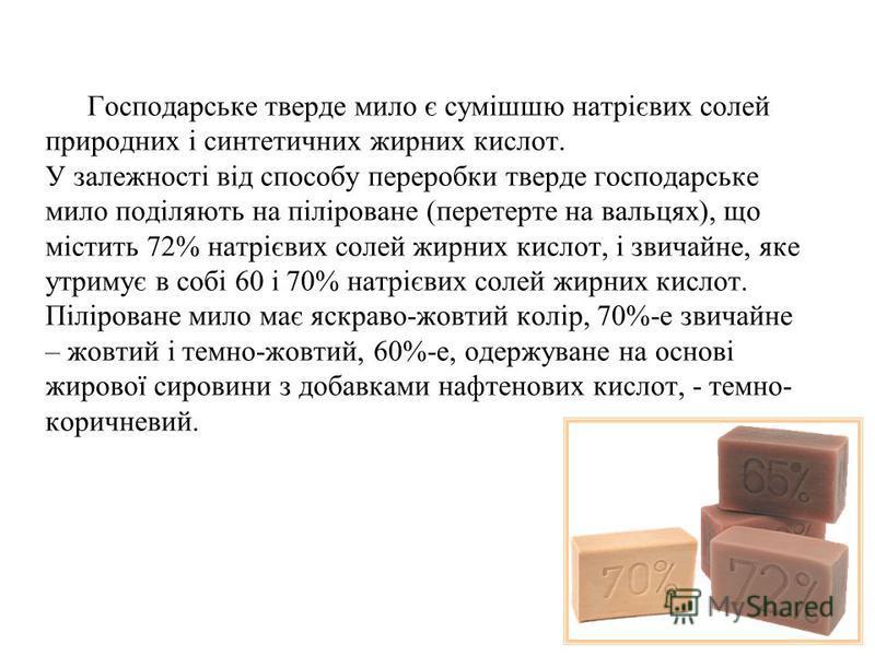 Господарське тверде мило є сумішшю натрієвих солей природних і синтетичних жирних кислот. У залежності від способу переробки тверде господарське мило поділяють на піліроване (перетерте на вальцях), що містить 72% натрієвих солей жирних кислот, і звич
