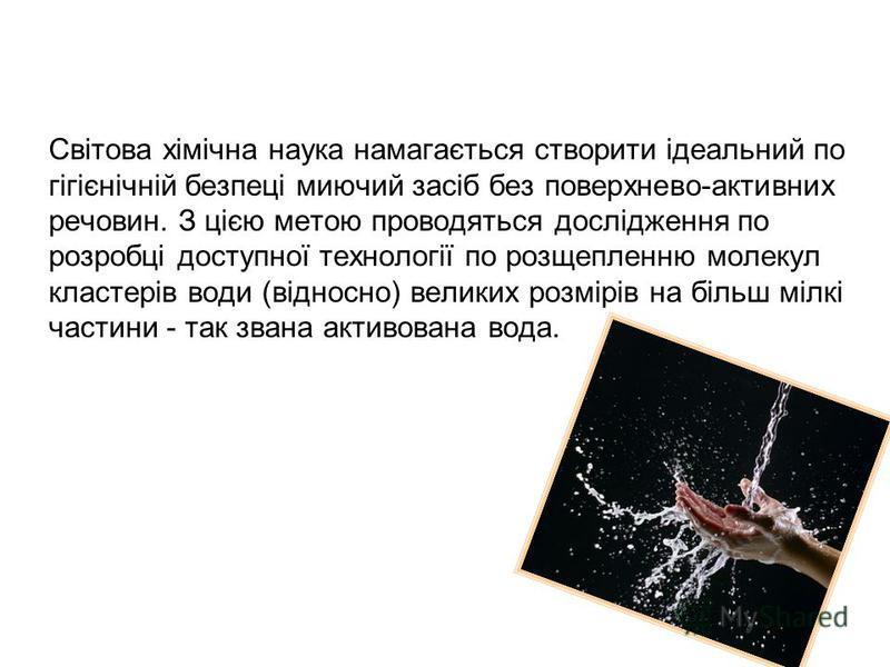 Світова хімічна наука намагається створити ідеальний по гігієнічній безпеці миючий засіб без поверхнево-активних речовин. З цією метою проводяться дослідження по розробці доступної технології по розщепленню молекул кластерів води (відносно) великих р