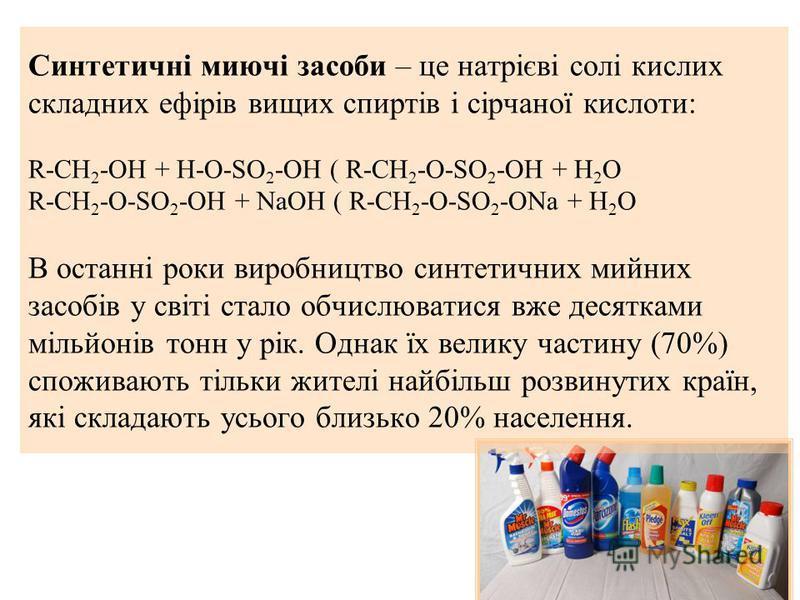 Синтетичні миючі засоби – це натрієві солі кислих складних ефірів вищих спиртів і сірчаної кислоти: R-CH 2 -OH + H-O-SO 2 -OH ( R-CH 2 -O-SO 2 -OH + H 2 O R-CH 2 -O-SO 2 -OH + NaOH ( R-CH 2 -O-SO 2 -ONa + H 2 O В останні роки виробництво синтетичних