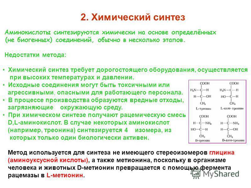 2. Химический синтез Аминокислоты синтезируются химически на основе определённых (не биогенных) соединений, обычно в несколько этапов. Недостатки метода: Химический синтез требует дорогостоящего оборудования, осуществляется при высоких температурах и