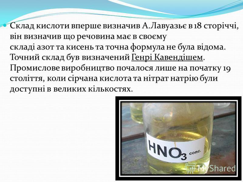 Склад кислоти вперше визначив А.Лавуазьє в 18 сторіччі, він визначив що речовина має в своєму складі азот та кисень та точна формула не була відома. Точний склад був визначений Генрі Кавендішем. Промислове виробництво почалося лише на початку 19 стол